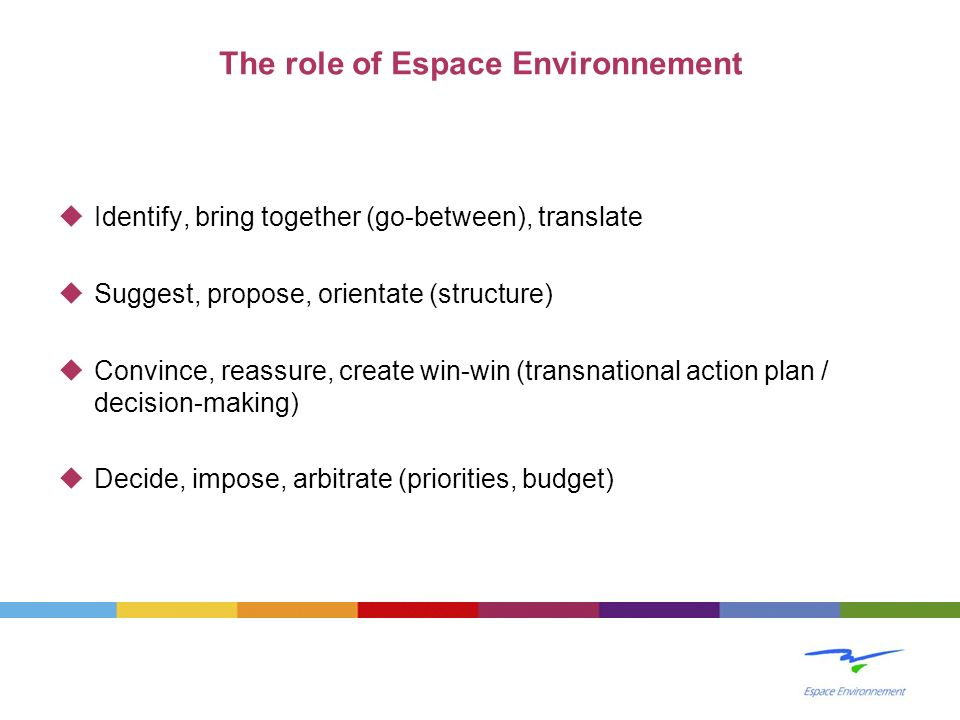 The role of Espace Environnement Identify, bring together (go-between), translate Suggest, propose, orientate (structure) Convince, reassure, create w