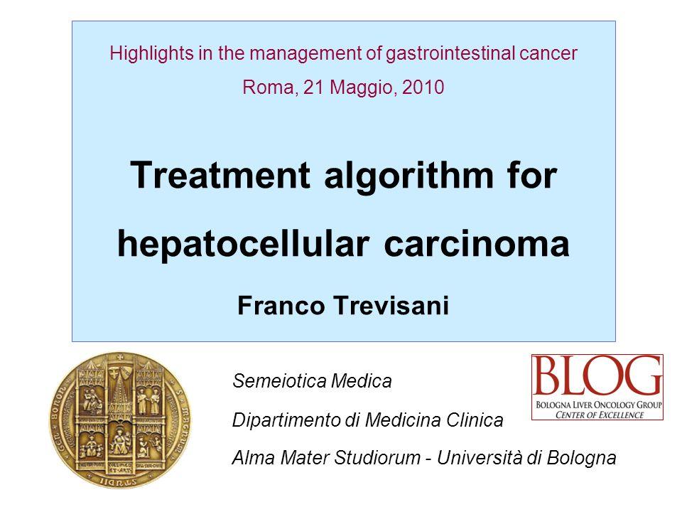Highlights in the management of gastrointestinal cancer Roma, 21 Maggio, 2010 Treatment algorithm for hepatocellular carcinoma Franco Trevisani Semeio
