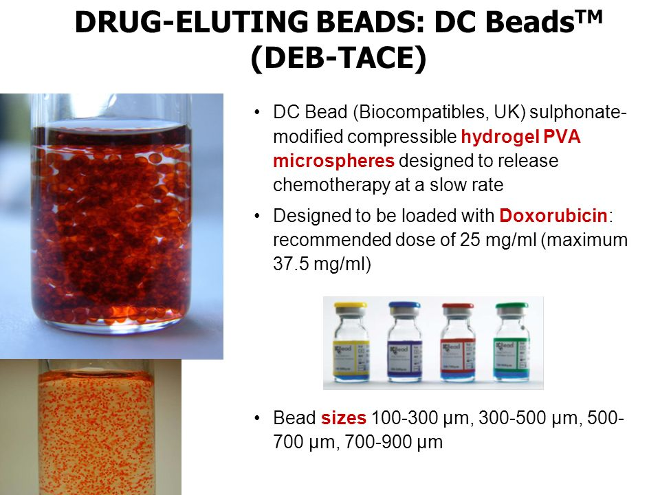 DC Bead (Biocompatibles, UK) sulphonate- modified compressible hydrogel PVA microspheres designed to release chemotherapy at a slow rate Designed to be loaded with Doxorubicin: recommended dose of 25 mg/ml (maximum 37.5 mg/ml) Bead sizes 100-300 µm, 300-500 µm, 500- 700 µm, 700-900 µm DRUG-ELUTING BEADS: DC Beads TM (DEB-TACE)