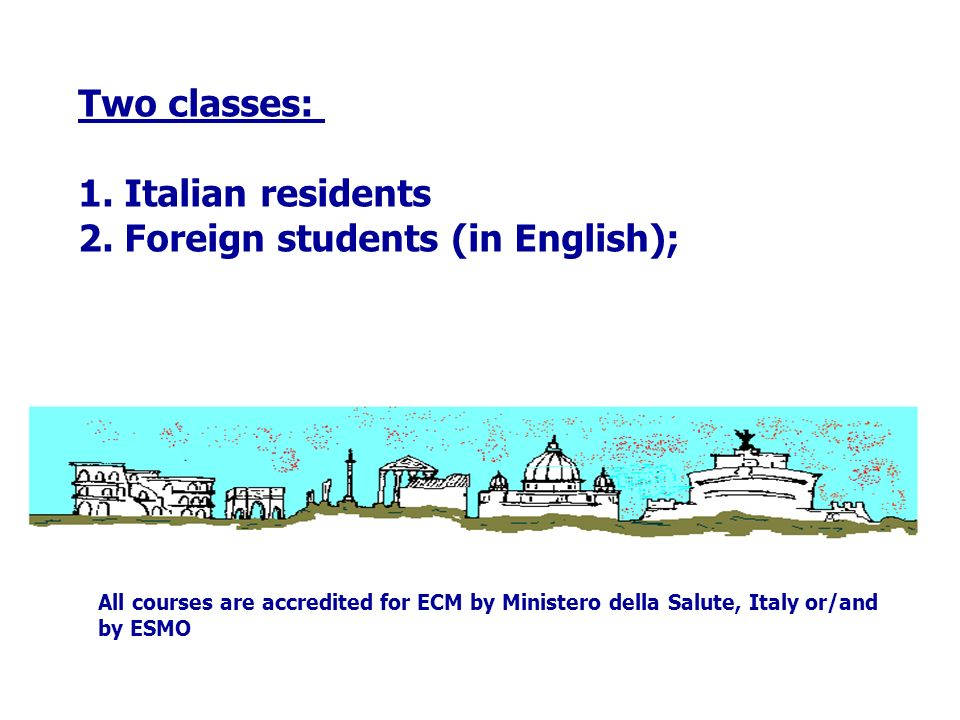 Two classes: 1. Italian residents 2. Foreign students (in English); All courses are accredited for ECM by Ministero della Salute, Italy or/and by ESMO