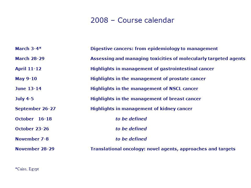 2008 – Course calendar March 3-4*Digestive cancers: from epidemiology to management March 28-29 Assessing and managing toxicities of molecularly targeted agents April 11-12 Highlights in management of gastrointestinal cancer May 9-10Highlights in the management of prostate cancer June 13-14Highlights in the management of NSCL cancer July 4-5Highlights in the management of breast cancer September 26-27Highlights in management of kidney cancer October 16-18to be defined October 23-26to be defined November 7-8to be defined November 28-29Translational oncology: novel agents, approaches and targets *Cairo, Egypt