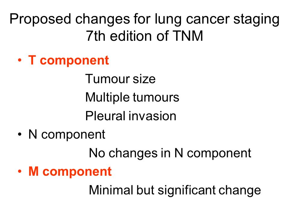 Proposed changes for lung cancer staging 7th edition of TNM T component Tumour size Multiple tumours Pleural invasion N component No changes in N comp