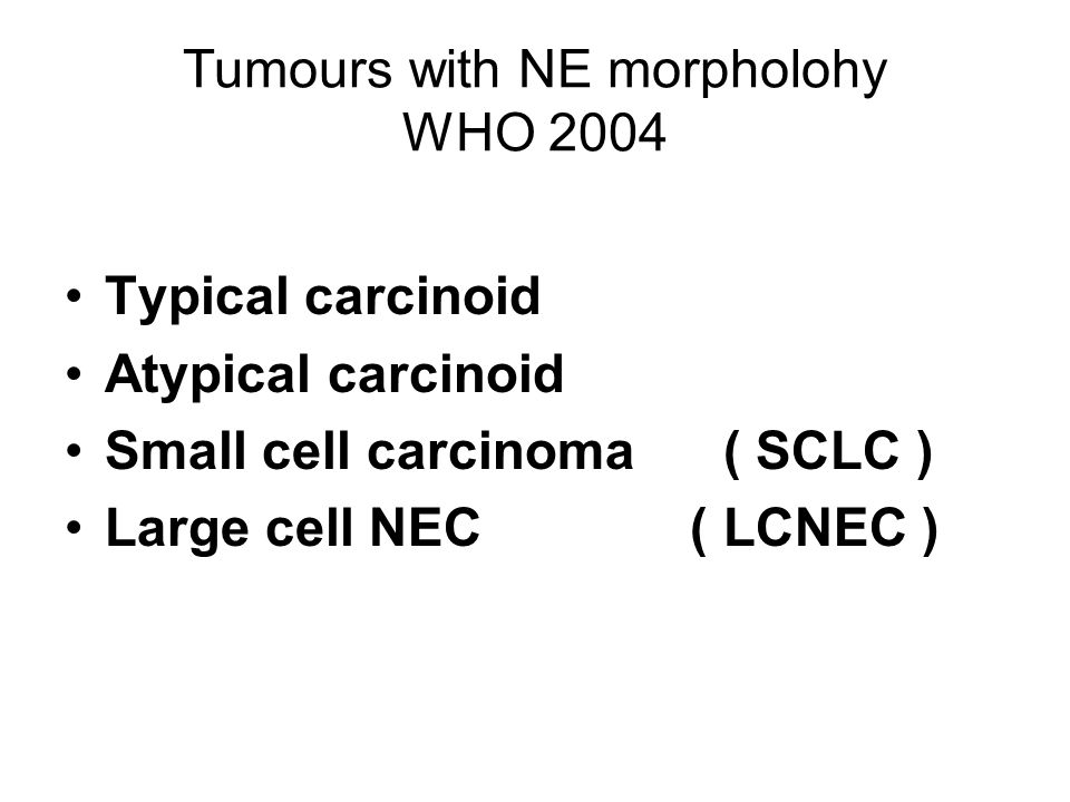 Tumours with NE morpholohy WHO 2004 Typical carcinoid Atypical carcinoid Small cell carcinoma ( SCLC ) Large cell NEC ( LCNEC )