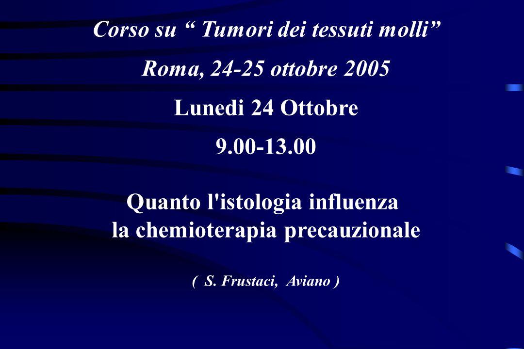 Corso su Tumori dei tessuti molli Roma, 24-25 ottobre 2005 Lunedi 24 Ottobre 9.00-13.00 Quanto l istologia influenza la chemioterapia precauzionale ( S.
