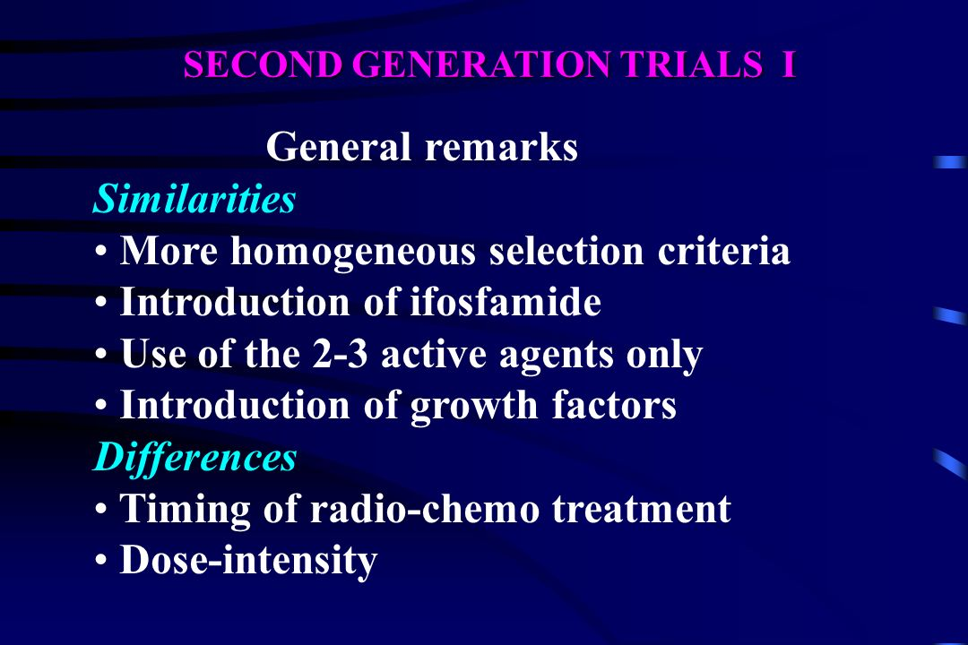 SECOND GENERATION TRIALS I General remarks Similarities More homogeneous selection criteria Introduction of ifosfamide Use of the 2-3 active agents on