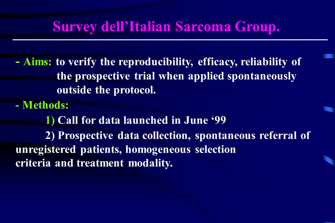 Survey dellItalian Sarcoma Group. - Aims: to verify the reproducibility, efficacy, reliability of the prospective trial when applied spontaneously out