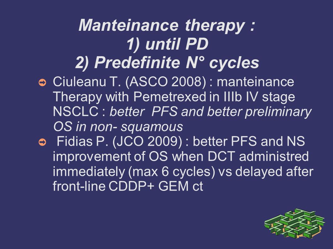 Manteinance therapy : 1) until PD 2) Predefinite N° cycles Ciuleanu T. (ASCO 2008) : manteinance Therapy with Pemetrexed in IIIb IV stage NSCLC : bett