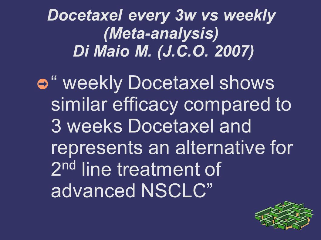 Docetaxel every 3w vs weekly (Meta-analysis) Di Maio M. (J.C.O. 2007) weekly Docetaxel shows similar efficacy compared to 3 weeks Docetaxel and repres
