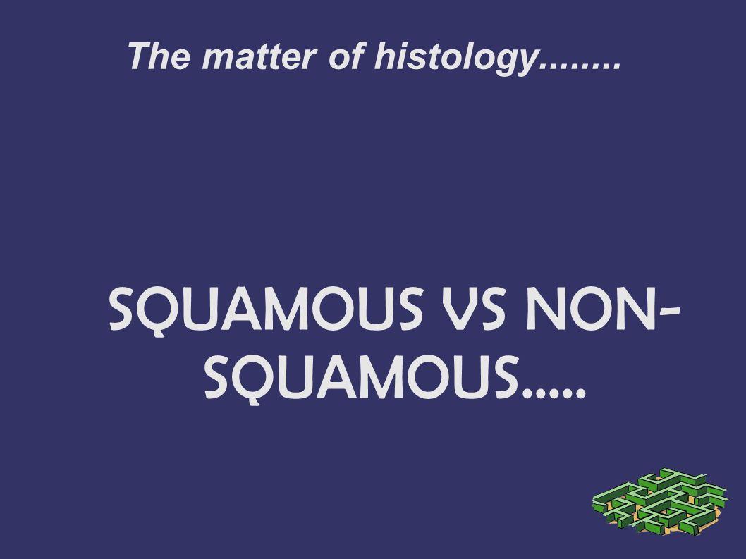 The matter of histology........ SQUAMOUS VS NON- SQUAMOUS.....