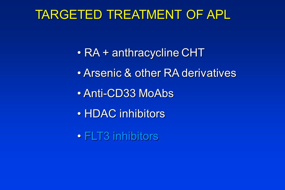 TARGETED TREATMENT OF APL RA + anthracycline CHT RA + anthracycline CHT Arsenic & other RA derivatives Arsenic & other RA derivatives Anti-CD33 MoAbs