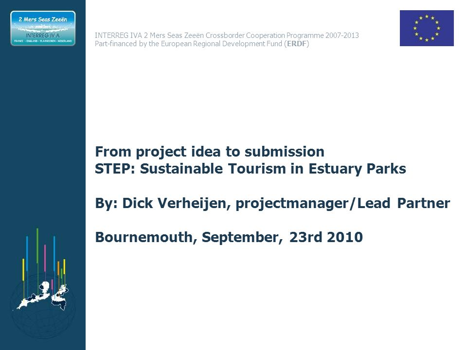 INTERREG IVA 2 Mers Seas Zeeën Crossborder Cooperation Programme 2007-2013 Part-financed by the European Regional Development Fund (ERDF) From project idea to submission STEP: Sustainable Tourism in Estuary Parks By: Dick Verheijen, projectmanager/Lead Partner Bournemouth, September, 23rd 2010