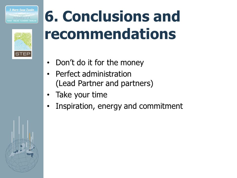 6. Conclusions and recommendations Dont do it for the money Perfect administration (Lead Partner and partners) Take your time Inspiration, energy and