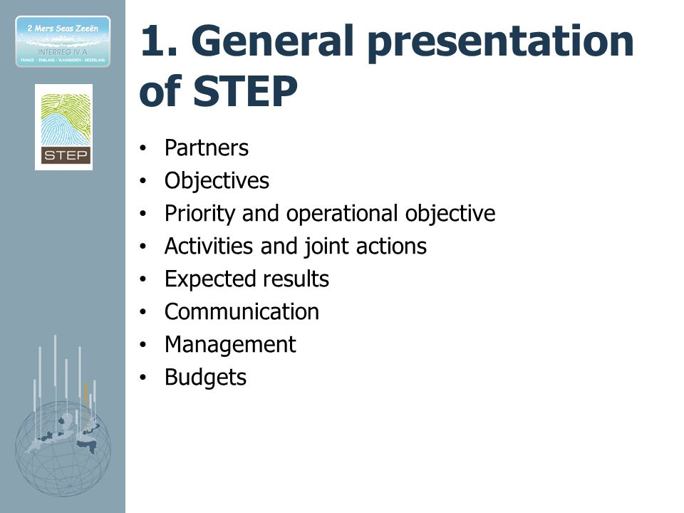 1. General presentation of STEP Partners Objectives Priority and operational objective Activities and joint actions Expected results Communication Man