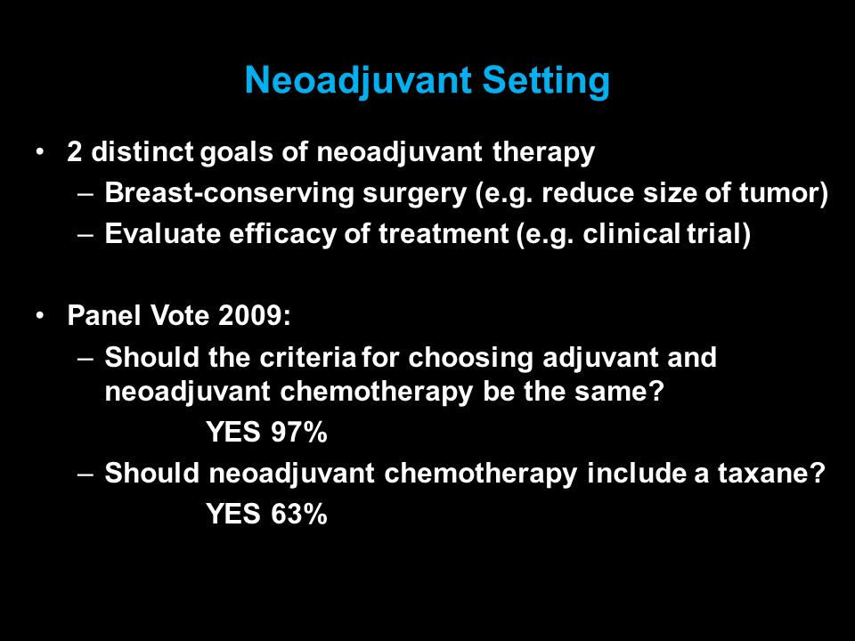 Neoadjuvant Setting 2 distinct goals of neoadjuvant therapy –Breast-conserving surgery (e.g. reduce size of tumor) –Evaluate efficacy of treatment (e.