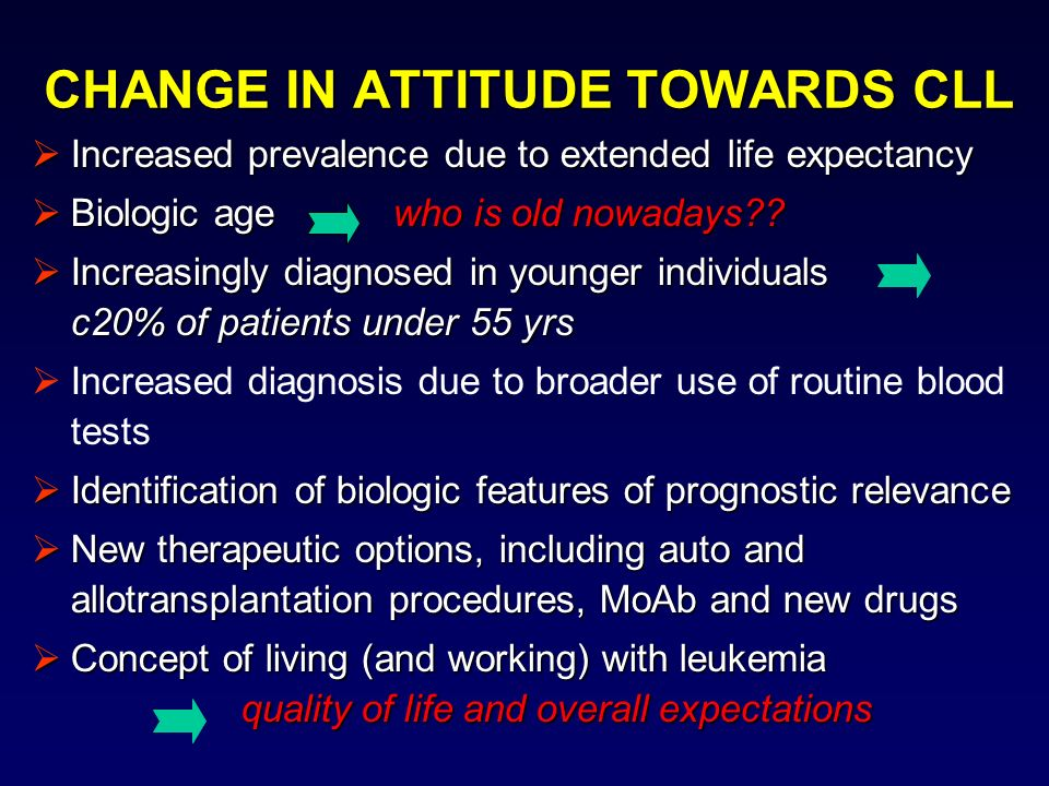 CHANGE IN ATTITUDE TOWARDS CLL Increased prevalence due to extended life expectancy Increased prevalence due to extended life expectancy Biologic age who is old nowadays?.