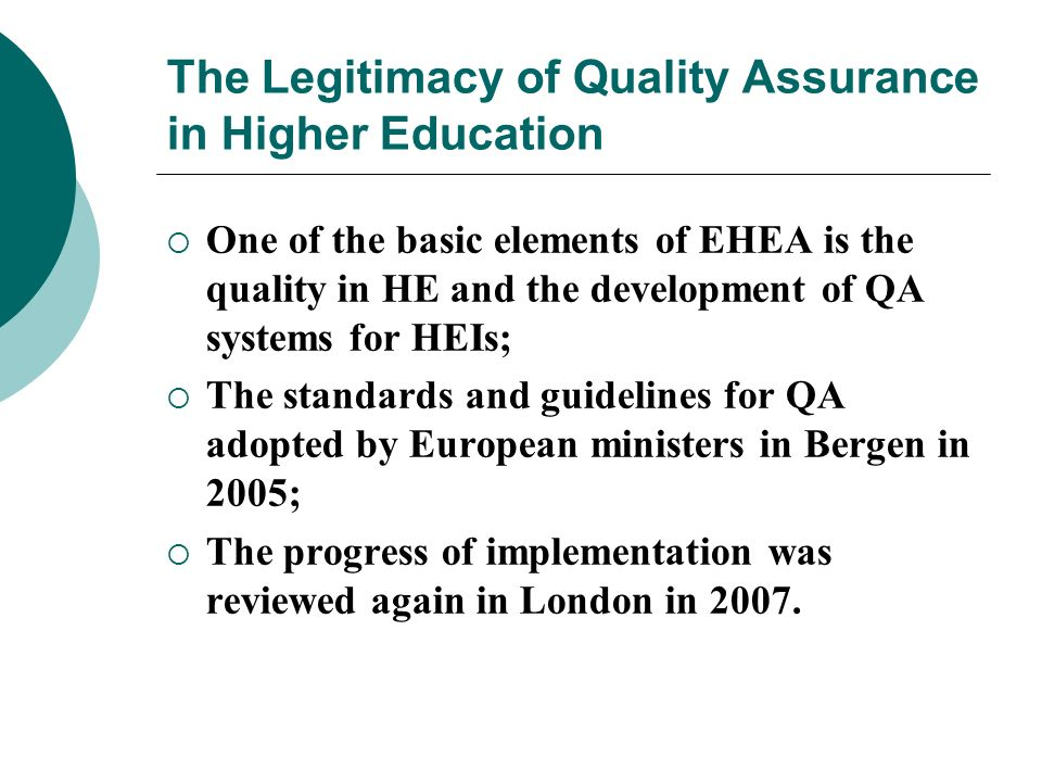 The Legitimacy of Quality Assurance in Higher Education One of the basic elements of EHEA is the quality in HE and the development of QA systems for H