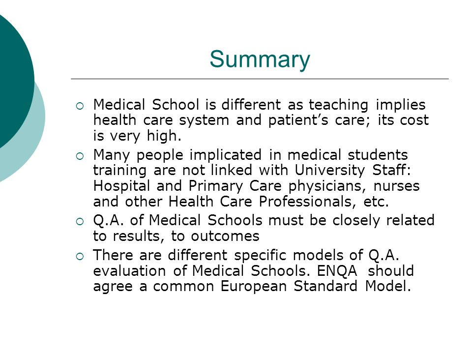 Summary Medical School is different as teaching implies health care system and patients care; its cost is very high. Many people implicated in medical
