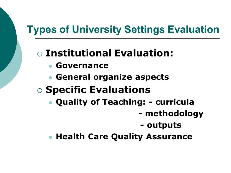 Types of University Settings Evaluation Institutional Evaluation: Governance General organize aspects Specific Evaluations Quality of Teaching: - curr