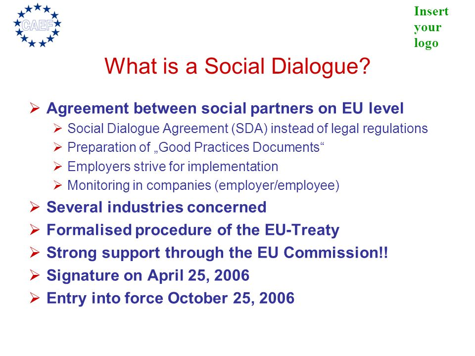 Insert your logo What is a Social Dialogue? Agreement between social partners on EU level Social Dialogue Agreement (SDA) instead of legal regulations