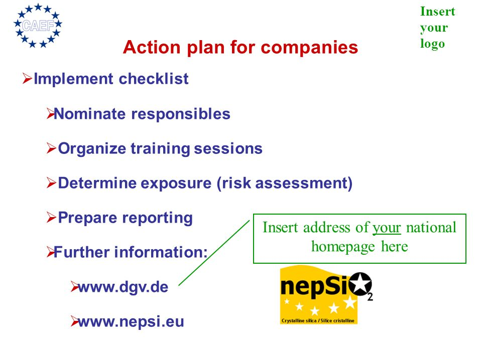 Insert your logo Action plan for companies Implement checklist Nominate responsibles Organize training sessions Determine exposure (risk assessment) P