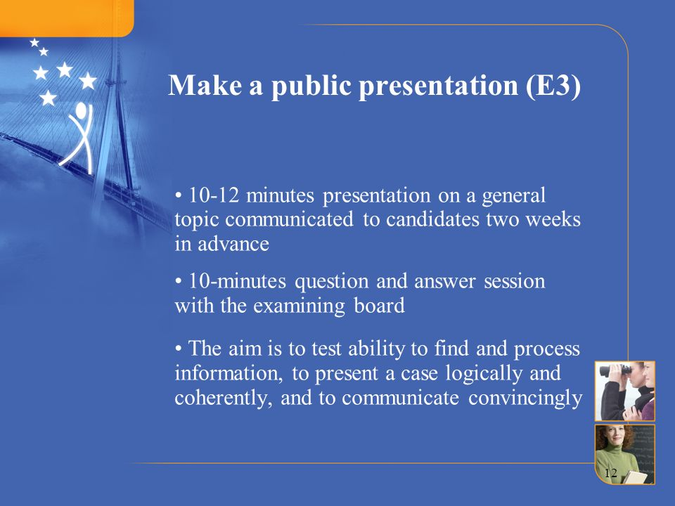 12 Make a public presentation (E3) 10-12 minutes presentation on a general topic communicated to candidates two weeks in advance 10-minutes question a