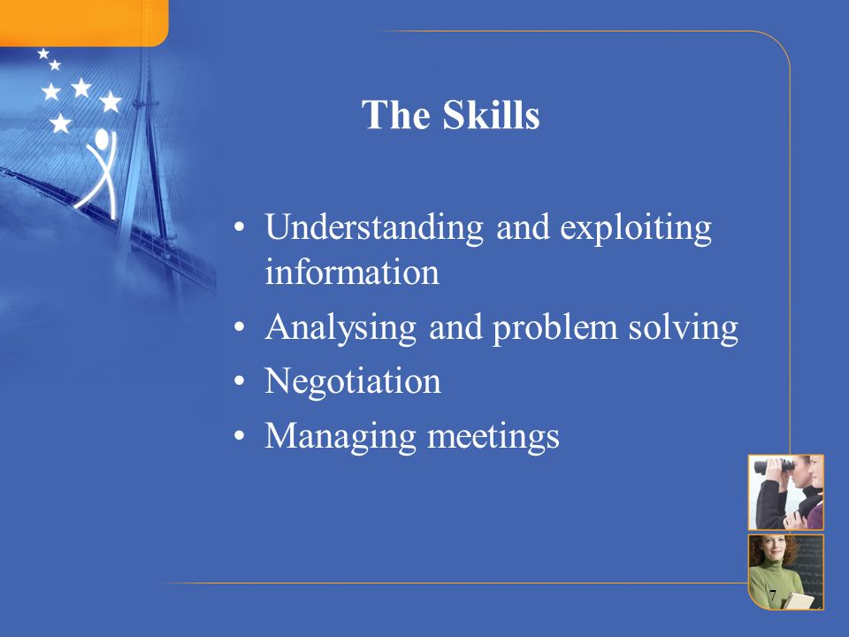 7 The Skills Understanding and exploiting information Analysing and problem solving Negotiation Managing meetings
