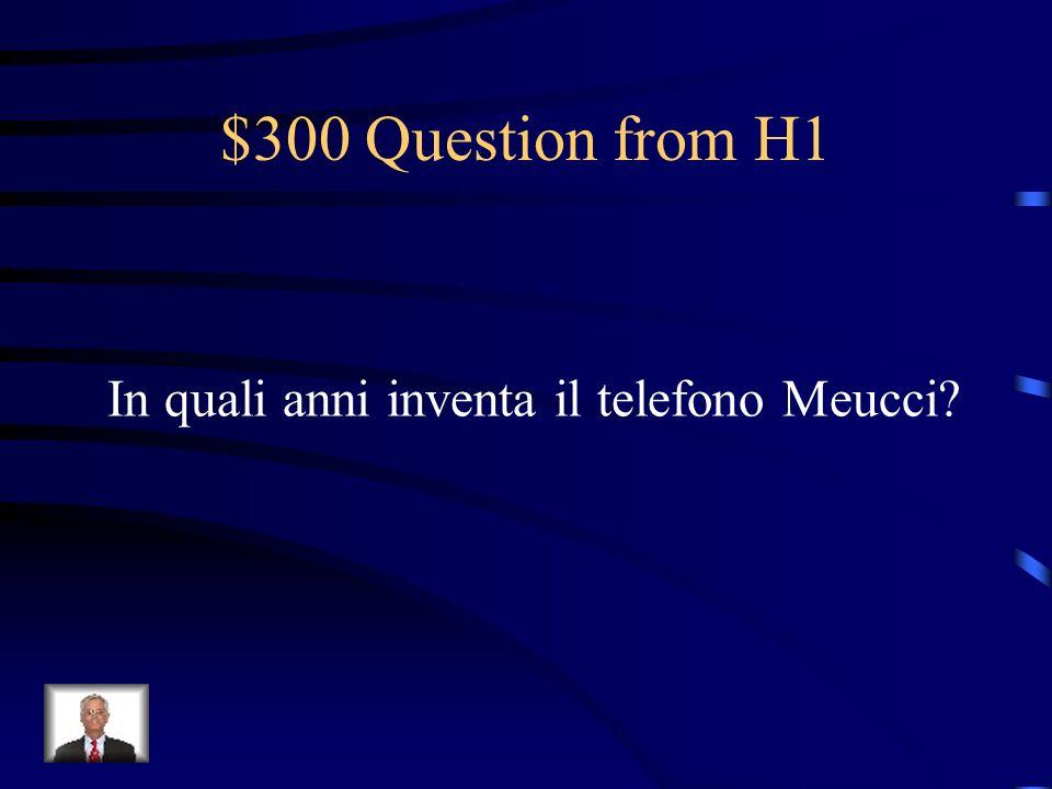 $300 Question from H1 In quali anni inventa il telefono Meucci?