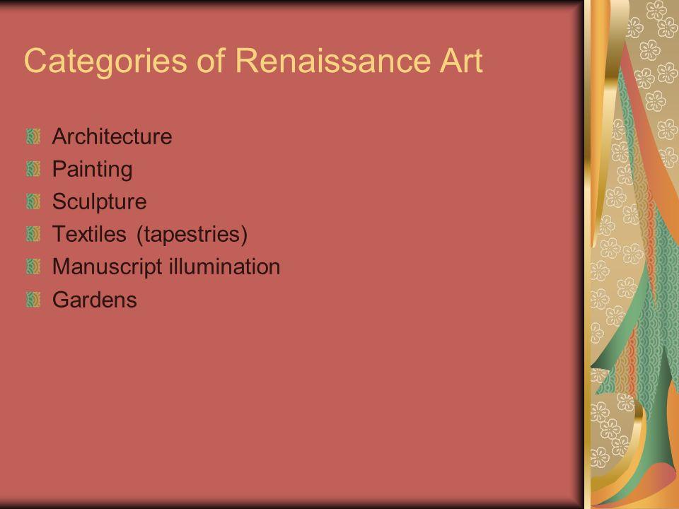Categories of Renaissance Art Architecture Painting Sculpture Textiles (tapestries) Manuscript illumination Gardens