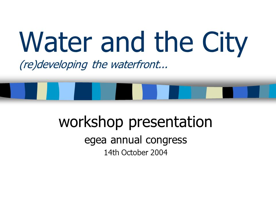 Water and the City (re)developing the waterfront... workshop presentation egea annual congress 14th October 2004