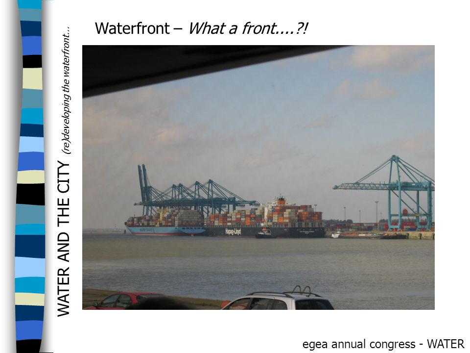 WATER AND THE CITY (re)developing the waterfront... egea annual congress - WATER Waterfront – What a front....?!