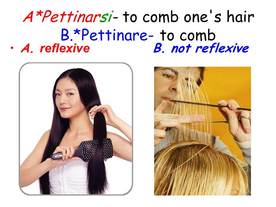 A*Pettinarsi- to comb one's hair B.*Pettinare- to comb A. reflexive B. not reflexive
