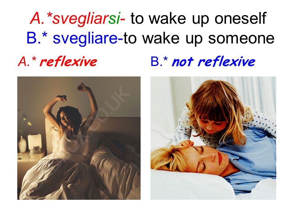 A.*svegliarsi- to wake up oneself B.* svegliare-to wake up someone A.* reflexive B.* not reflexive