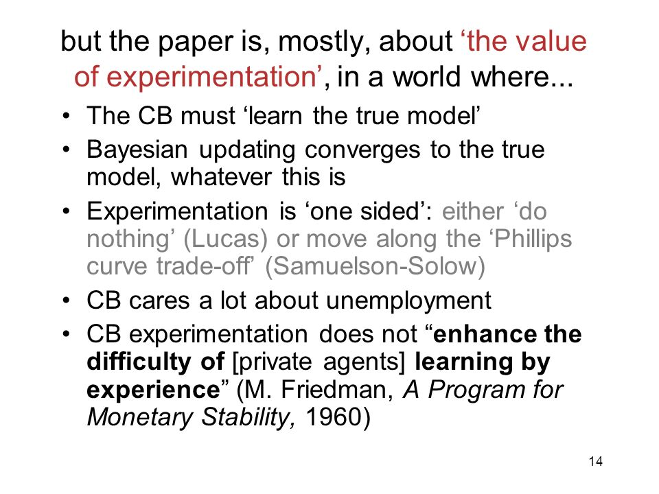 14 but the paper is, mostly, about the value of experimentation, in a world where... The CB must learn the true model Bayesian updating converges to t