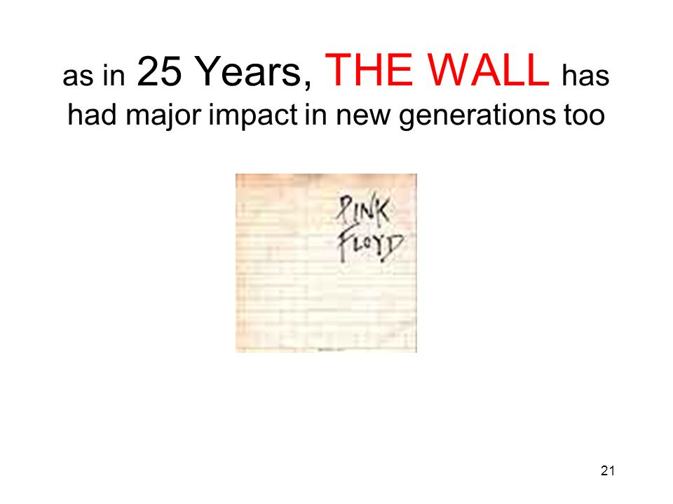 21 as in 25 Years, THE WALL has had major impact in new generations too