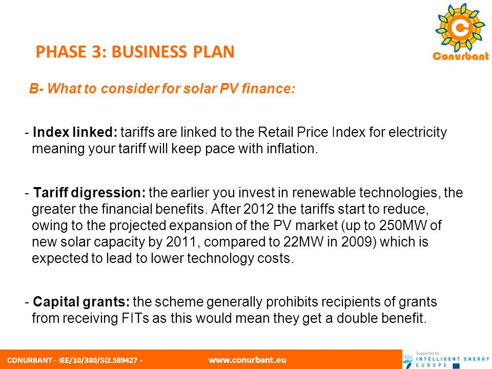 CONURBANT - IEE/10/380/SI2.589427 - www.conurbant.eu PHASE 3: BUSINESS PLAN B- What to consider for solar PV finance: - Index linked: tariffs are link
