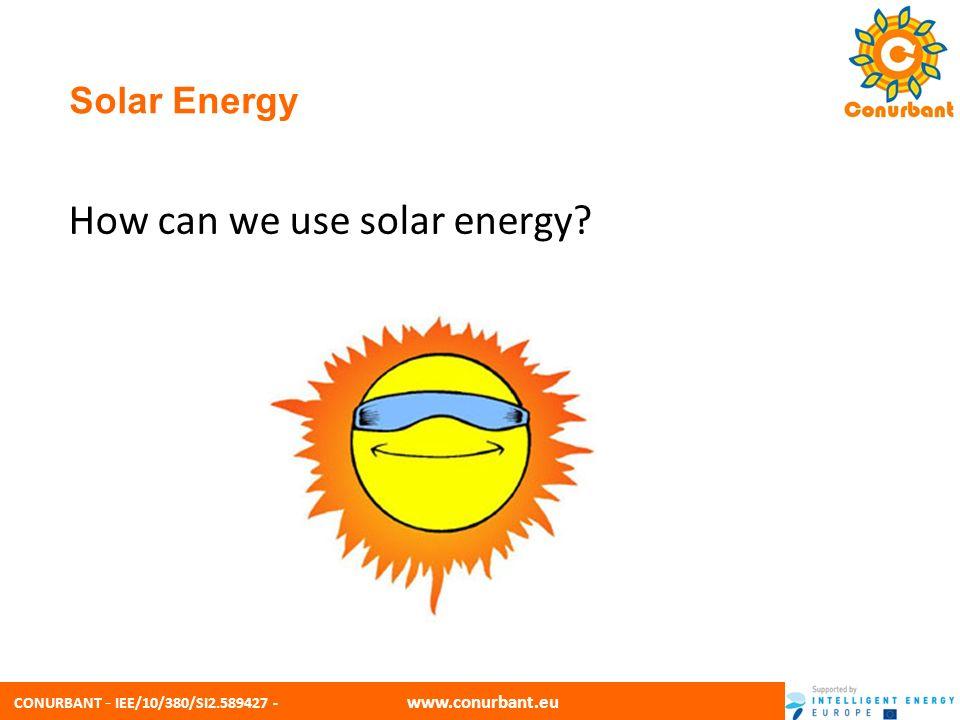 CONURBANT - IEE/10/380/SI2.589427 - www.conurbant.eu Solar Energy How can we use solar energy?