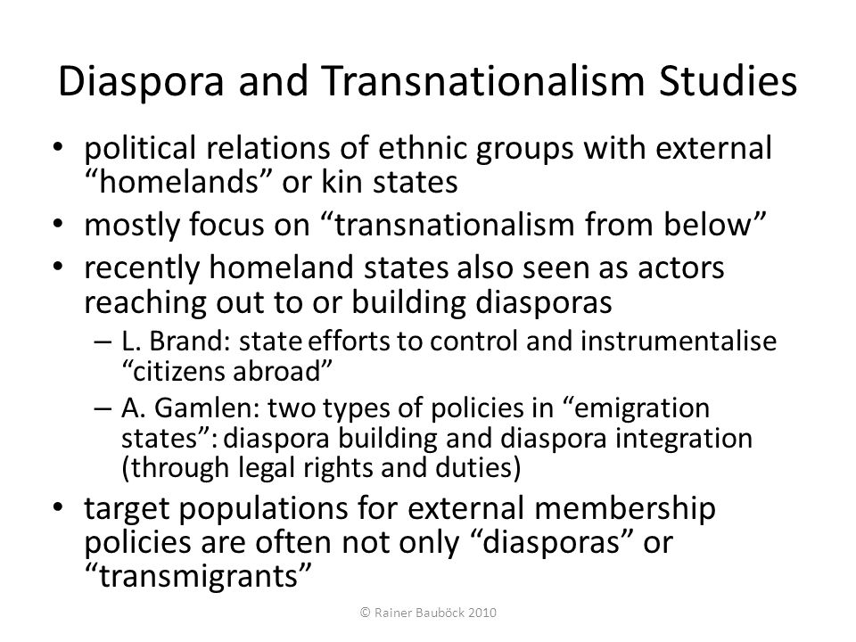 Defining external citizenship The legal status, rights and duties of citizenship attributed by a state to individuals located temporarily or permanently outside its territory – citizenship in broader sense: legal status, rights and duties – two criteria for externality: presence or residence (short-term absentees and long-term residents abroad) – presence criterion creates dichotomous distinction residence criterion not strictly dichotomous (multiple residence possible) External citizenship rights – generally recognized core rights attached to citizenship status: right to return and to diplomatic protection – differentiated across states and target groups: voting rights, cultural and social benefits (expansive trend) External citizenship duties and liabilities – no universal core duties – differentiated across states and target groups: taxation, military service, extradition, legal duties to family members… © Rainer Bauböck 2010