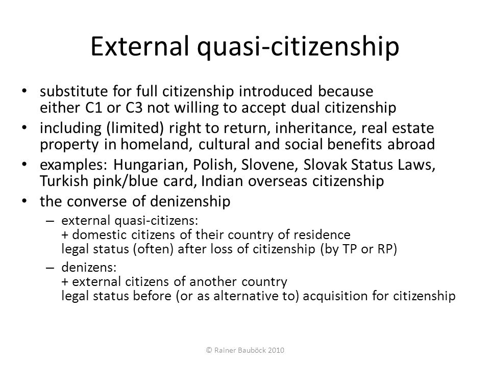 Allocation of external citizenship status EUDO Citizenship focus on change or maintenance of external citizenship status generally concerns only long-term residents abroad indicators for external expansiveness of citizenship status: absence of legal obstacles to external citizenship retention or acquisition and presence of obstacles to renunciation likely to maximize numbers of external citizens relative to a given demographic pattern (of emigration or external kin populations) (depending also on relative value of a particular countrys citizenship) extent to which – it is easy to retain/reacquire abroad – it is difficult to renounce – it is easy to inherit – ethnic affinities provide access could be measured by index similar to citizenship inclusion indices (Waldrauch, Howard, Goodman-Wallace) © Rainer Bauböck 2010