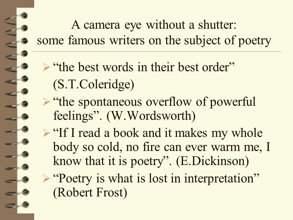 A camera eye without a shutter: some famous writers on the subject of poetry the best words in their best order (S.T.Coleridge) the spontaneous overflow of powerful feelings.