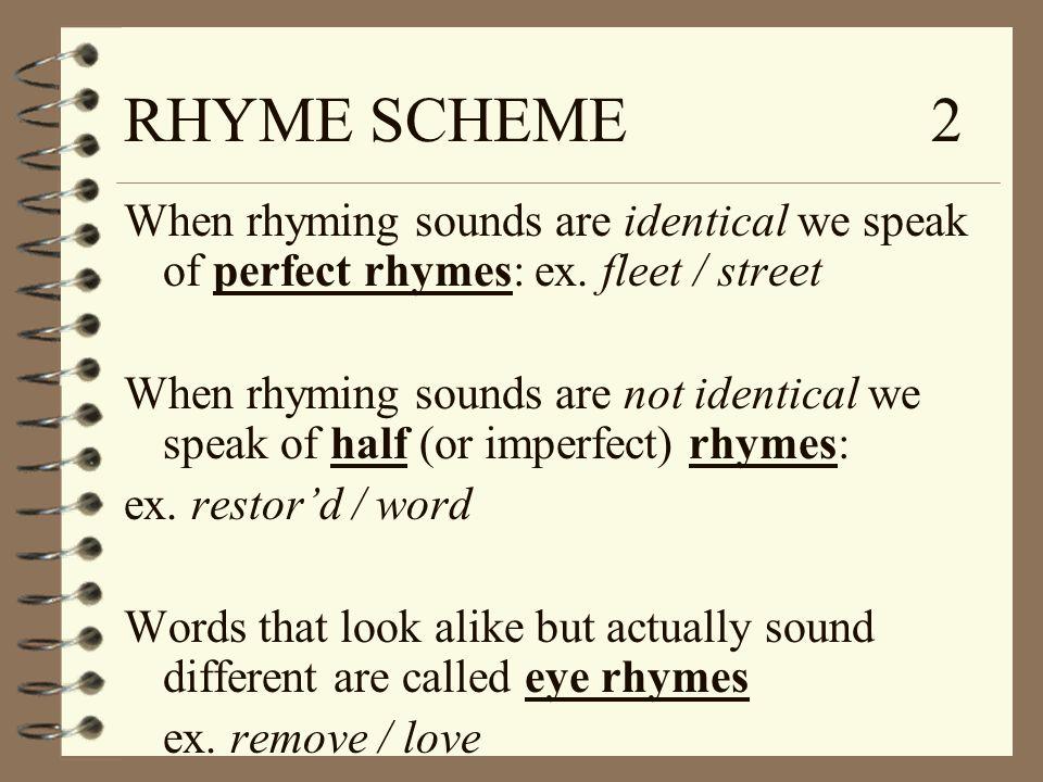 RHYME SCHEME 2 When rhyming sounds are identical we speak of perfect rhymes: ex. fleet / street When rhyming sounds are not identical we speak of half