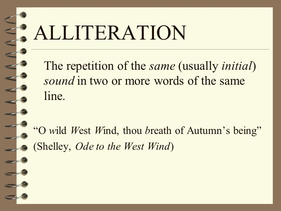ALLITERATION The repetition of the same (usually initial) sound in two or more words of the same line. O wild West Wind, thou breath of Autumns being
