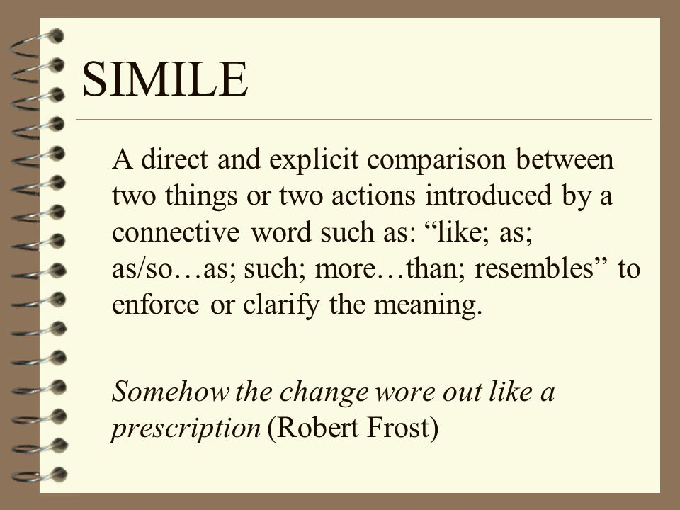 SIMILE A direct and explicit comparison between two things or two actions introduced by a connective word such as: like; as; as/so…as; such; more…than; resembles to enforce or clarify the meaning.