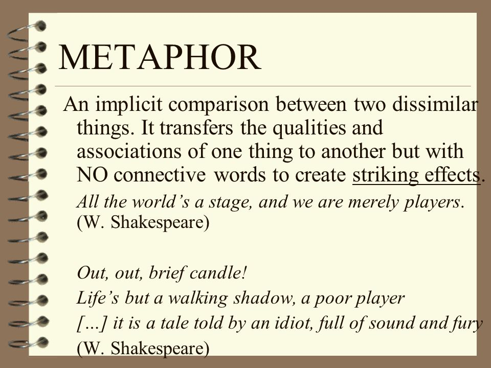 METAPHOR An implicit comparison between two dissimilar things.