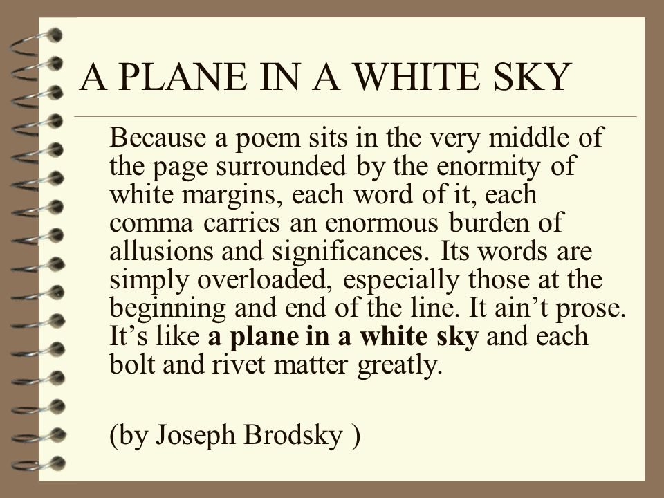 A PLANE IN A WHITE SKY Because a poem sits in the very middle of the page surrounded by the enormity of white margins, each word of it, each comma car
