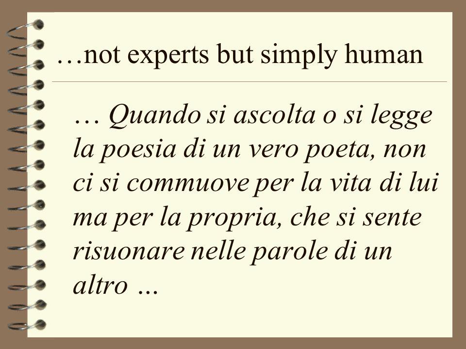…not experts but simply human … Quando si ascolta o si legge la poesia di un vero poeta, non ci si commuove per la vita di lui ma per la propria, che si sente risuonare nelle parole di un altro …