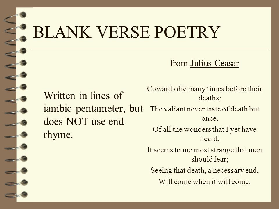 BLANK VERSE POETRY Written in lines of iambic pentameter, but does NOT use end rhyme. from Julius Ceasar Cowards die many times before their deaths; T