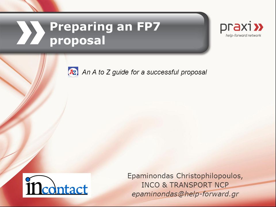 Preparing an FP7 proposal Epaminondas Christophilopoulos, INCO & TRANSPORT NCP epaminondas@help-forward.gr An A to Z guide for a successful proposal