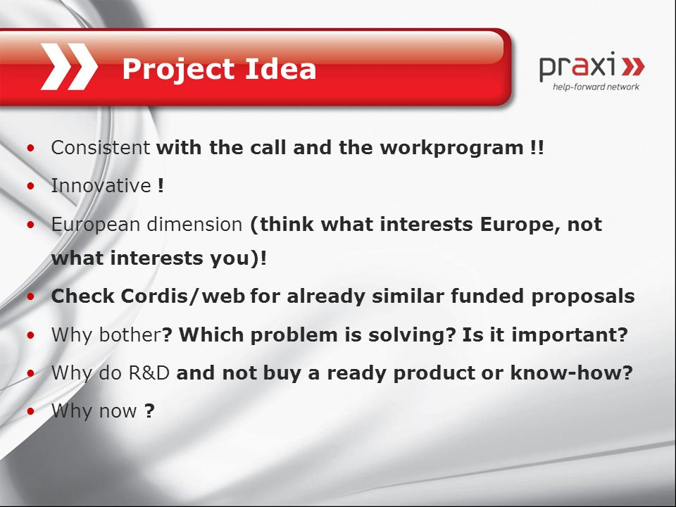 Project Idea Consistent with the call and the workprogram !! Innovative ! European dimension (think what interests Europe, not what interests you)! Ch