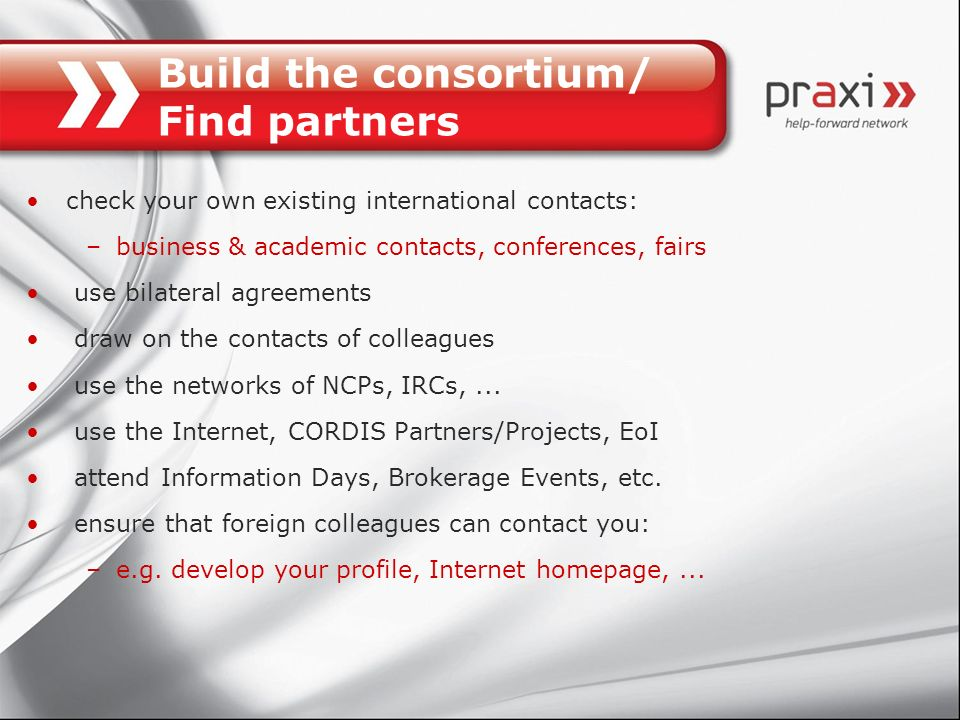 Build the consortium/ Find partners check your own existing international contacts: –business & academic contacts, conferences, fairs use bilateral ag