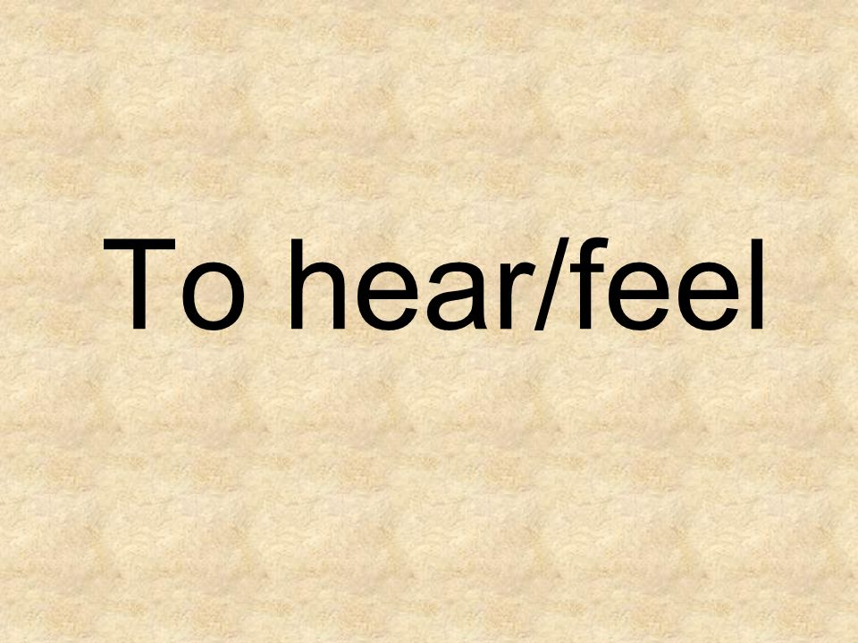 To hear/feel
